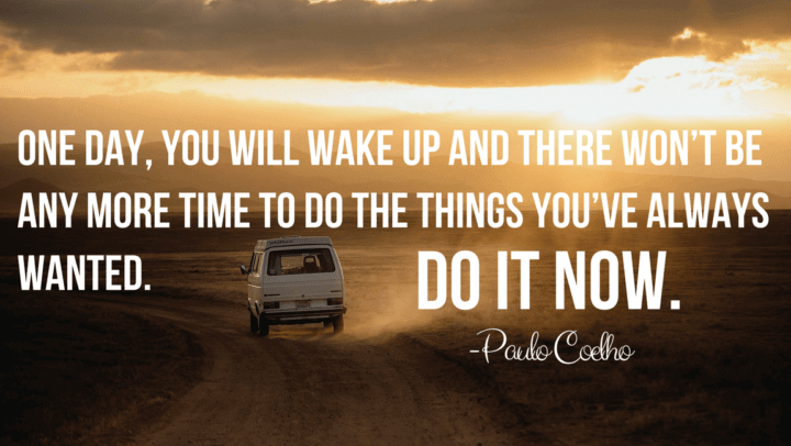 one-day-you-will-wake-up-and-there-wont-be-anymore-time-to-do-things-that-youve-always-wanted-do-it-now-paulo-coelho1151x768-720x480.png